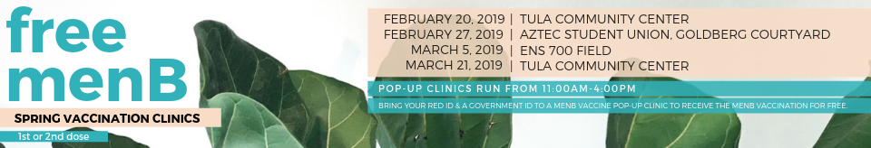 Free MenB spring vaccination clinics, 1st or 2nd dose. Pop-Up clinics are open from 11 a.m. to 4 p.m. on various dates and locations. On February 20, 2019 the Pop-Up Clinic will be at the Tula Community Center. On February 27, 2019, the Pop-Up Clinic will be at the Aztec Student Union, Goldberg Courtyard. On March 5, 2019, the Pop-Up Clinic will be at the ENS 700 field. On March 21, 2019, the Pop-Up Clinic will be at the Tula Community Center. Bring your RedID and a govenment ID to a MenB Vaccine Pop-Up Clinic to receive the MenB vaccination for free.