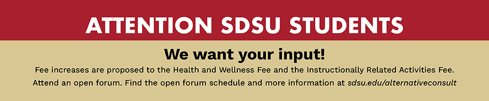 Attention SDSU Students: We want your input! Fee increases are proposed to the Health and Wellness Fee and the Instructionally Related Activities Fee. Attend an open forum. Find the open forum schedule and more information at sdsu.edu/alternativeconsult.