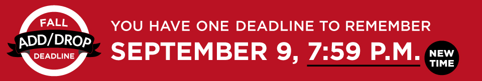 You have one deadline to remember. The fall Add/Drop Deadline is September 9, 7:59 p.m. Please note the new time.