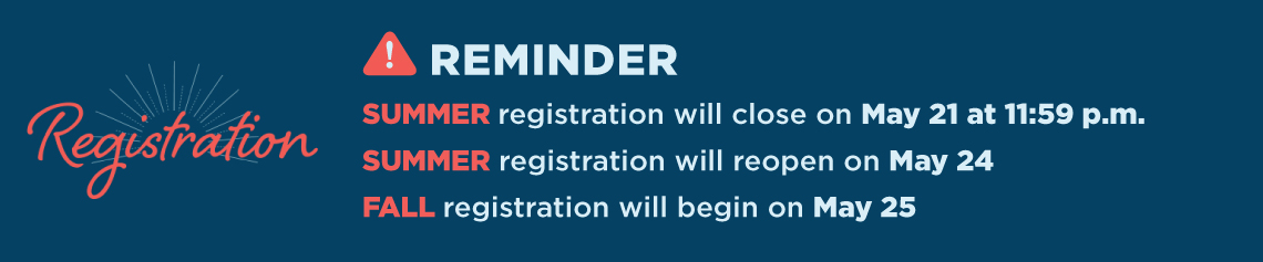 Registration Reminder: Summer registration will close on May 21 at 11:59 p.m.  Summer registration will reopen on May 24. Fall registration will begin on May 25.